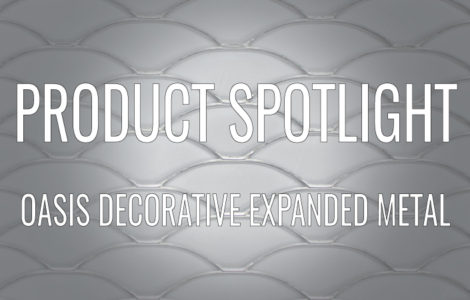 PRODUCT SPOTLIGHT: OASIS DECORATIVE EXPANDED METAL PATTERN