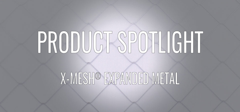PRODUCT SPOTLIGHT: X-MESH® EXPANDED METAL